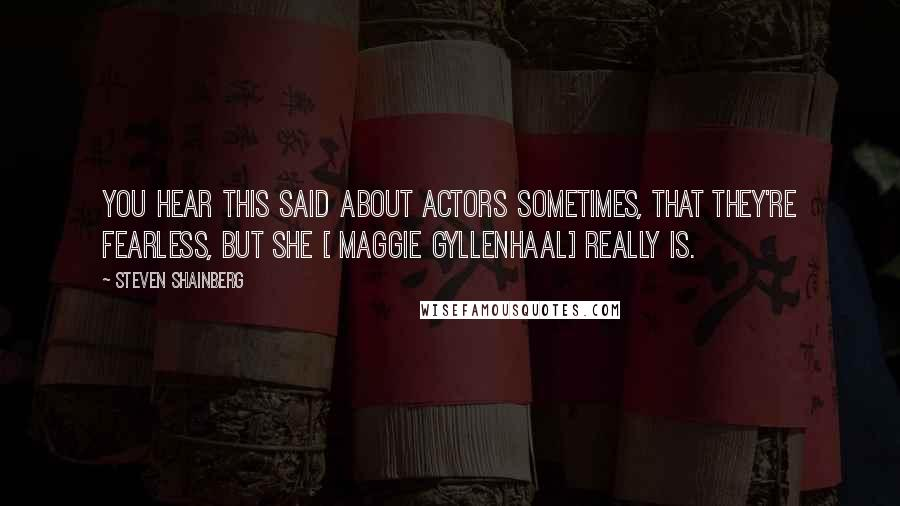 Steven Shainberg quotes: You hear this said about actors sometimes, that they're fearless, but she [ Maggie Gyllenhaal] really is.