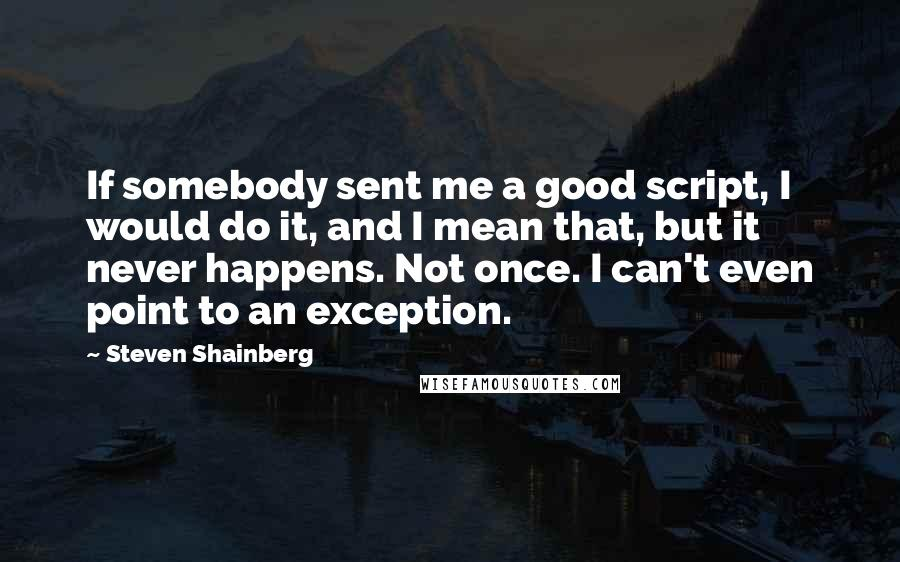 Steven Shainberg quotes: If somebody sent me a good script, I would do it, and I mean that, but it never happens. Not once. I can't even point to an exception.