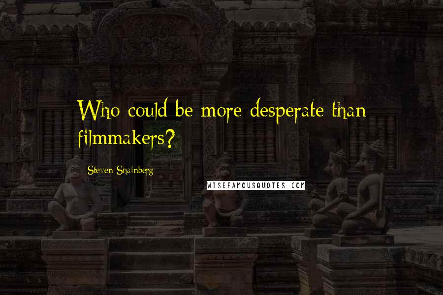 Steven Shainberg quotes: Who could be more desperate than filmmakers?