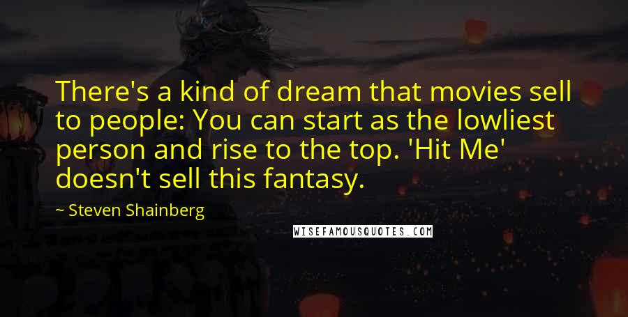 Steven Shainberg quotes: There's a kind of dream that movies sell to people: You can start as the lowliest person and rise to the top. 'Hit Me' doesn't sell this fantasy.