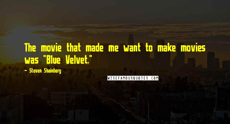 "Steven Shainberg quotes: The movie that made me want to make movies was ""Blue Velvet."""