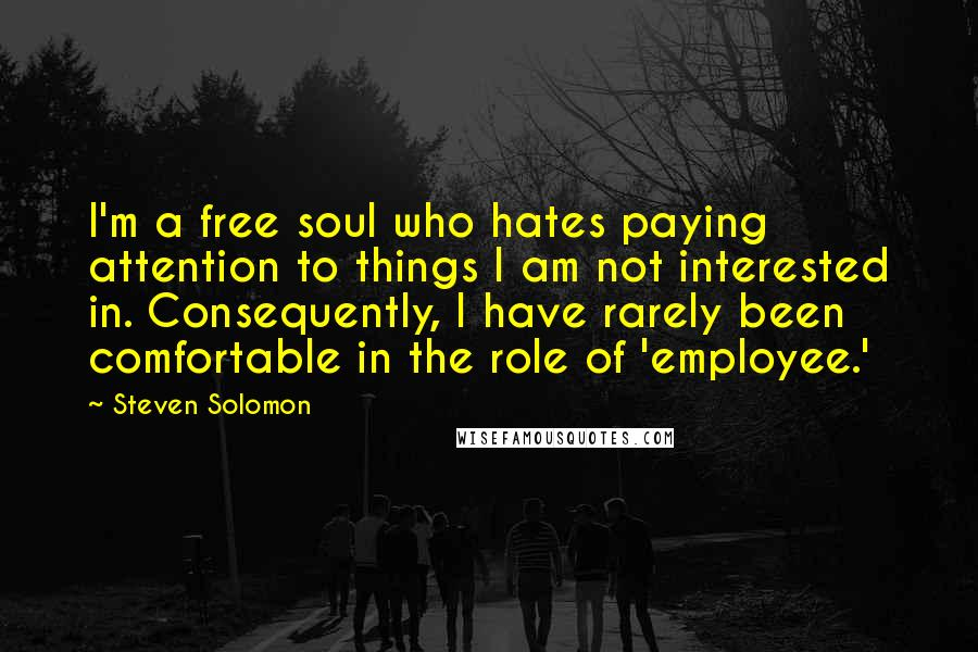 Steven Solomon quotes: I'm a free soul who hates paying attention to things I am not interested in. Consequently, I have rarely been comfortable in the role of 'employee.'