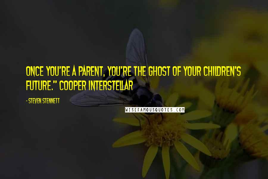 "Steven Stennett quotes: Once you're a parent, you're the ghost of your children's future."" Cooper Interstellar"