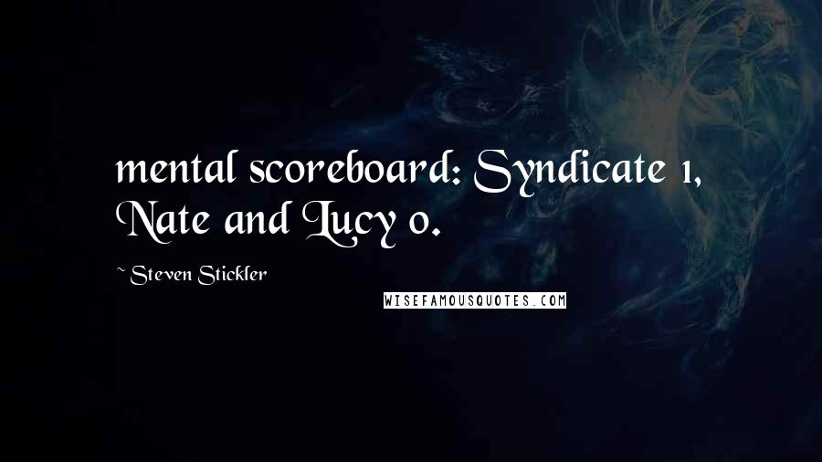 Steven Stickler quotes: mental scoreboard: Syndicate 1, Nate and Lucy 0.