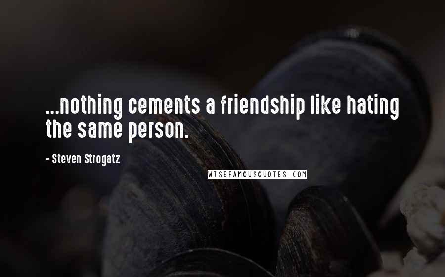 Steven Strogatz quotes: ...nothing cements a friendship like hating the same person.