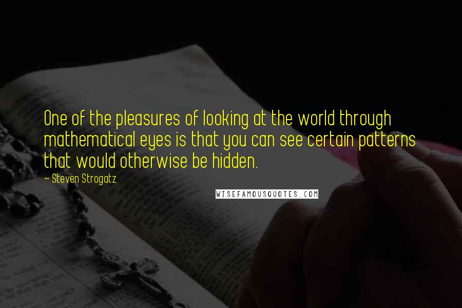 Steven Strogatz quotes: One of the pleasures of looking at the world through mathematical eyes is that you can see certain patterns that would otherwise be hidden.