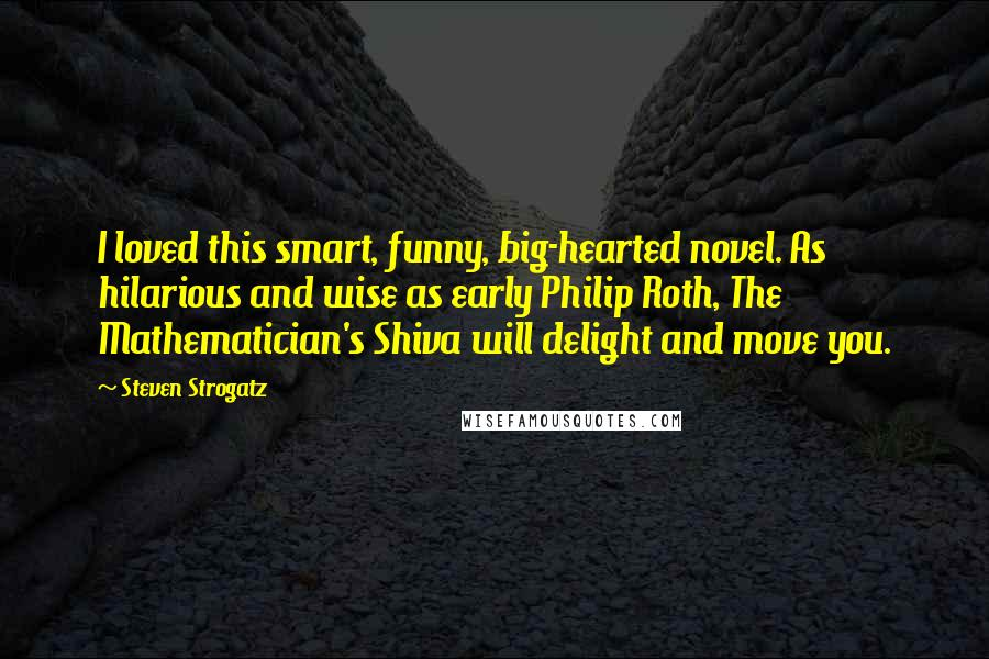 Steven Strogatz quotes: I loved this smart, funny, big-hearted novel. As hilarious and wise as early Philip Roth, The Mathematician's Shiva will delight and move you.