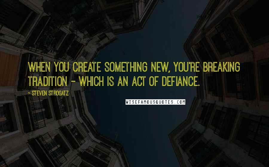 Steven Strogatz quotes: When you create something new, you're breaking tradition - which is an act of defiance.