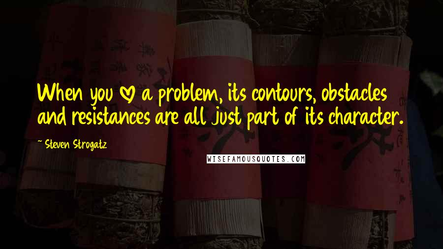 Steven Strogatz quotes: When you love a problem, its contours, obstacles and resistances are all just part of its character.