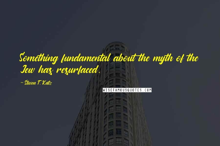 Steven T. Katz quotes: Something fundamental about the myth of the Jew has resurfaced.