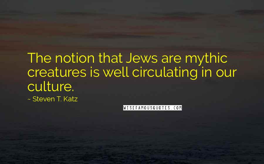 Steven T. Katz quotes: The notion that Jews are mythic creatures is well circulating in our culture.
