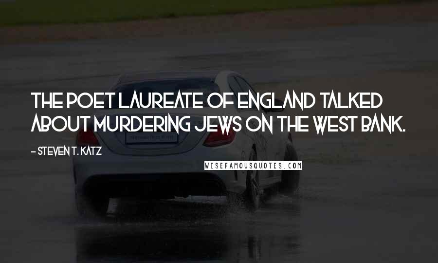 Steven T. Katz quotes: The poet laureate of England talked about murdering Jews on the West Bank.