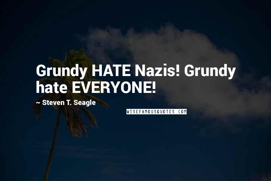 Steven T. Seagle quotes: Grundy HATE Nazis! Grundy hate EVERYONE!