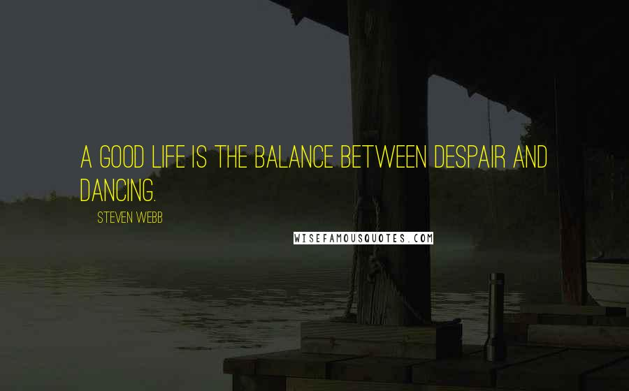 Steven Webb quotes: A good life is the balance between despair and dancing.