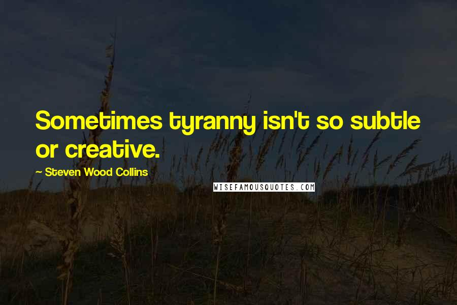 Steven Wood Collins quotes: Sometimes tyranny isn't so subtle or creative.