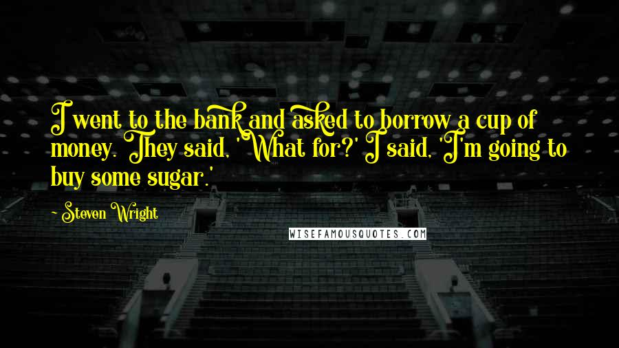 Steven Wright quotes: I went to the bank and asked to borrow a cup of money. They said, 'What for?' I said, 'I'm going to buy some sugar.'
