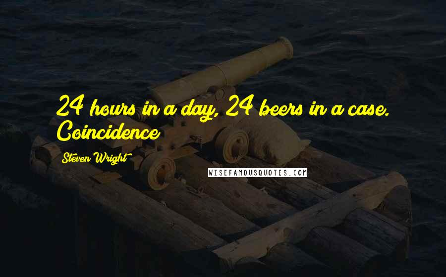 Steven Wright quotes: 24 hours in a day, 24 beers in a case. Coincidence?