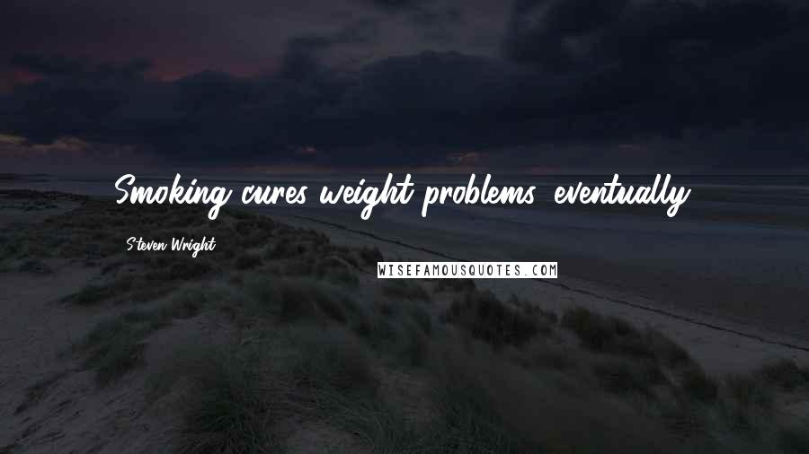 Steven Wright quotes: Smoking cures weight problems, eventually.