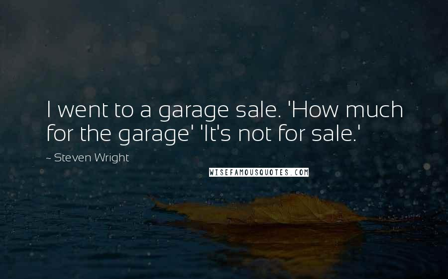 Steven Wright quotes: I went to a garage sale. 'How much for the garage' 'It's not for sale.'