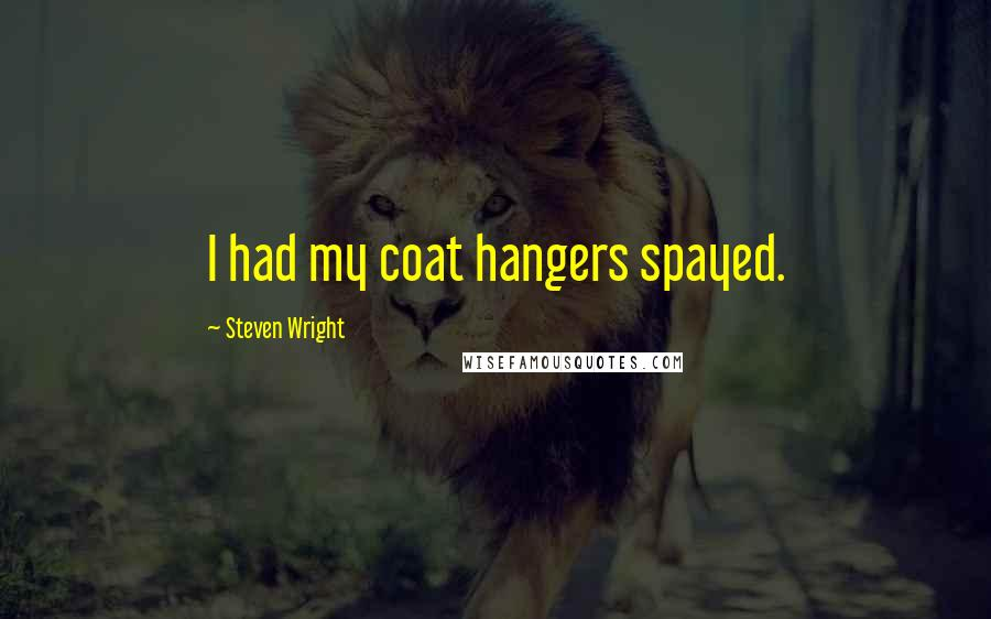 Steven Wright quotes: I had my coat hangers spayed.