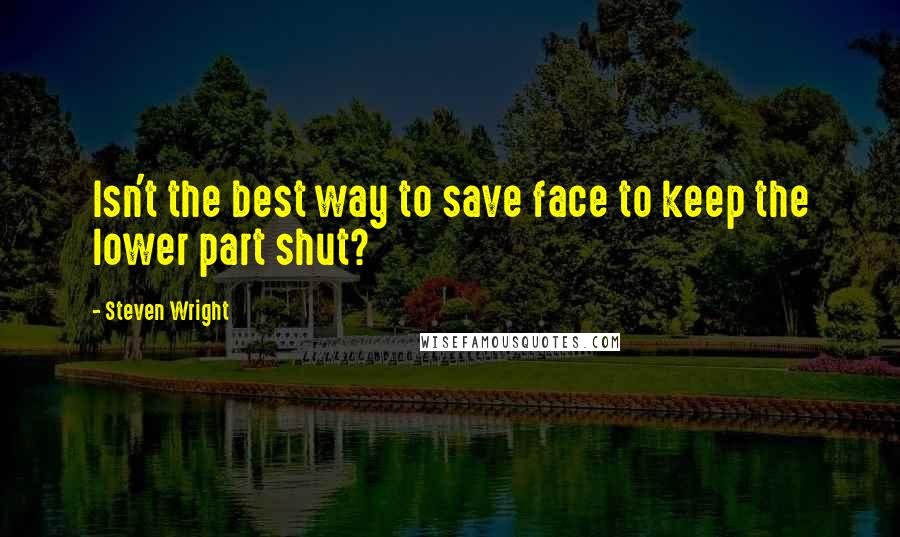 Steven Wright quotes: Isn't the best way to save face to keep the lower part shut?