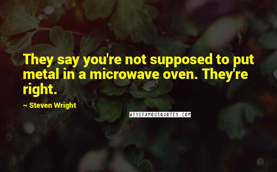 Steven Wright quotes: They say you're not supposed to put metal in a microwave oven. They're right.