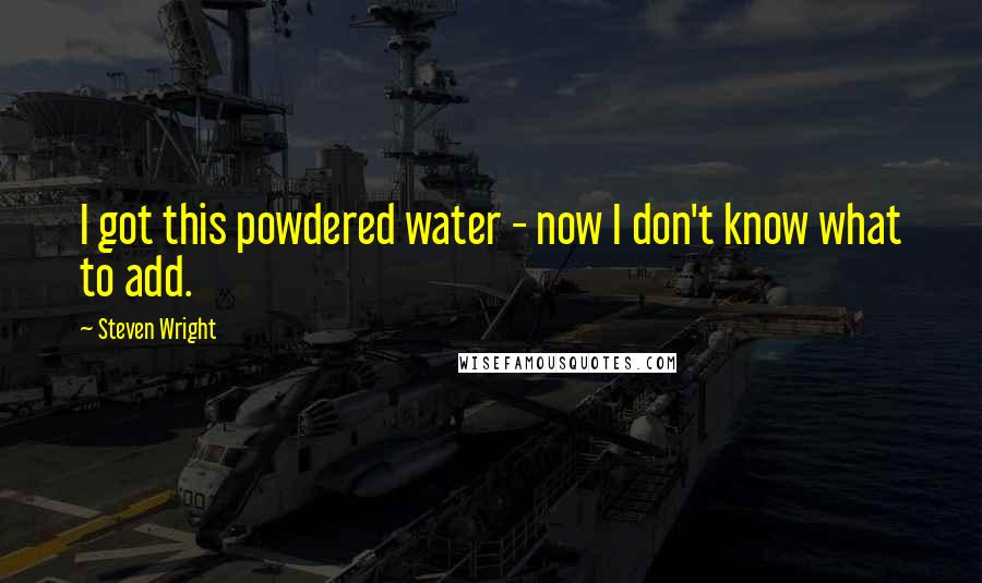 Steven Wright quotes: I got this powdered water - now I don't know what to add.