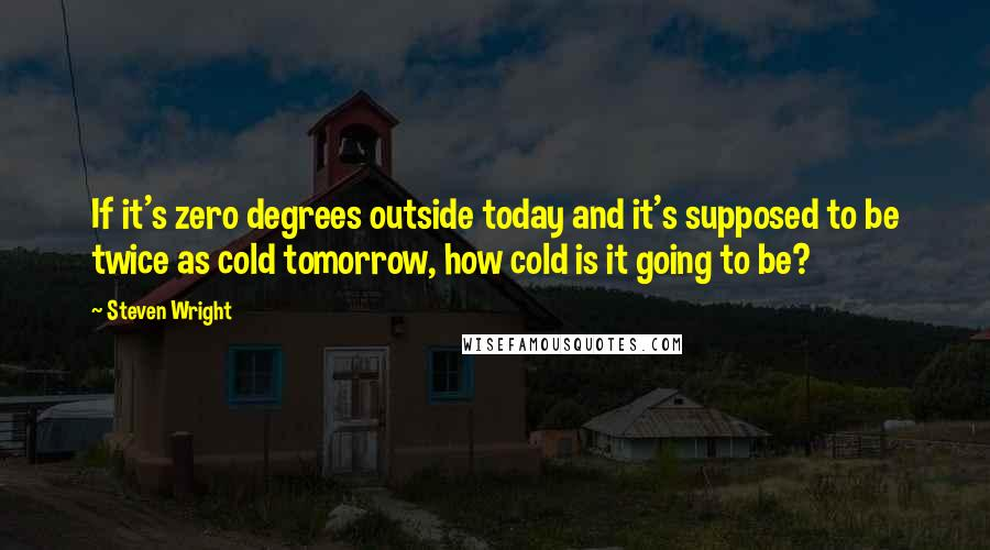 Steven Wright quotes: If it's zero degrees outside today and it's supposed to be twice as cold tomorrow, how cold is it going to be?