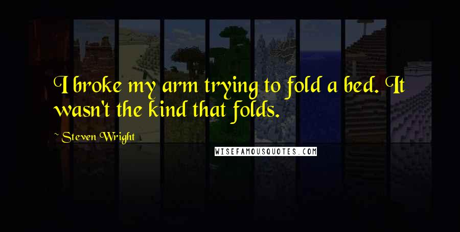 Steven Wright quotes: I broke my arm trying to fold a bed. It wasn't the kind that folds.