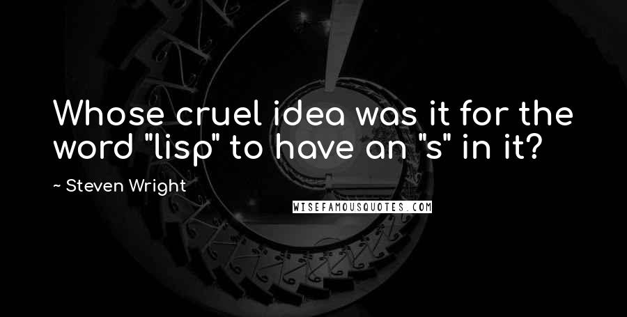 "Steven Wright quotes: Whose cruel idea was it for the word ""lisp"" to have an ""s"" in it?"