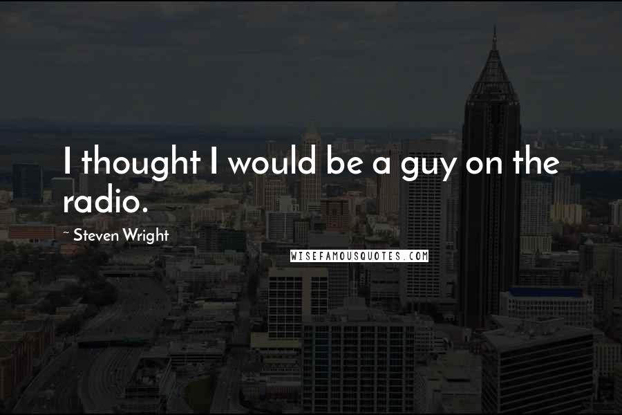 Steven Wright quotes: I thought I would be a guy on the radio.