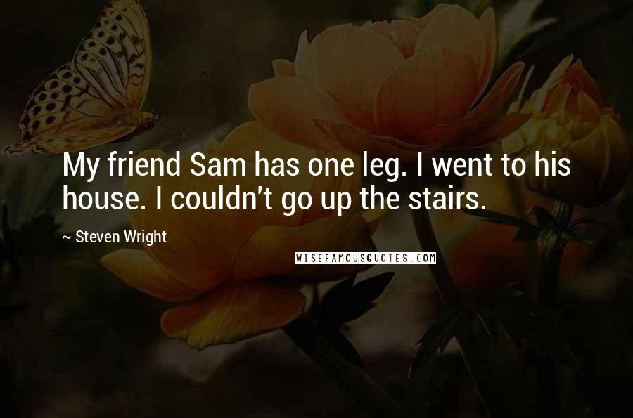Steven Wright quotes: My friend Sam has one leg. I went to his house. I couldn't go up the stairs.