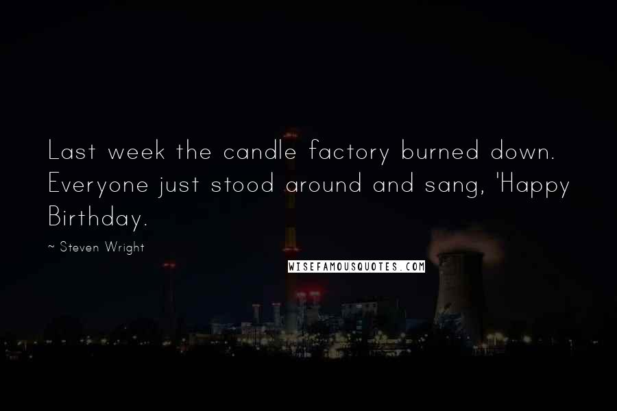 Steven Wright quotes: Last week the candle factory burned down. Everyone just stood around and sang, 'Happy Birthday.