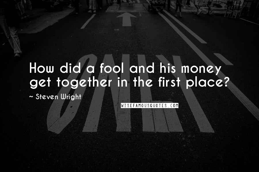 Steven Wright quotes: How did a fool and his money get together in the first place?