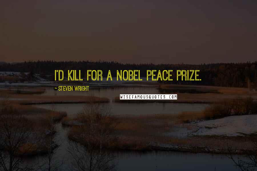 Steven Wright quotes: I'd kill for a Nobel Peace Prize.