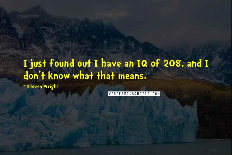 Steven Wright quotes: I just found out I have an IQ of 208, and I don't know what that means.