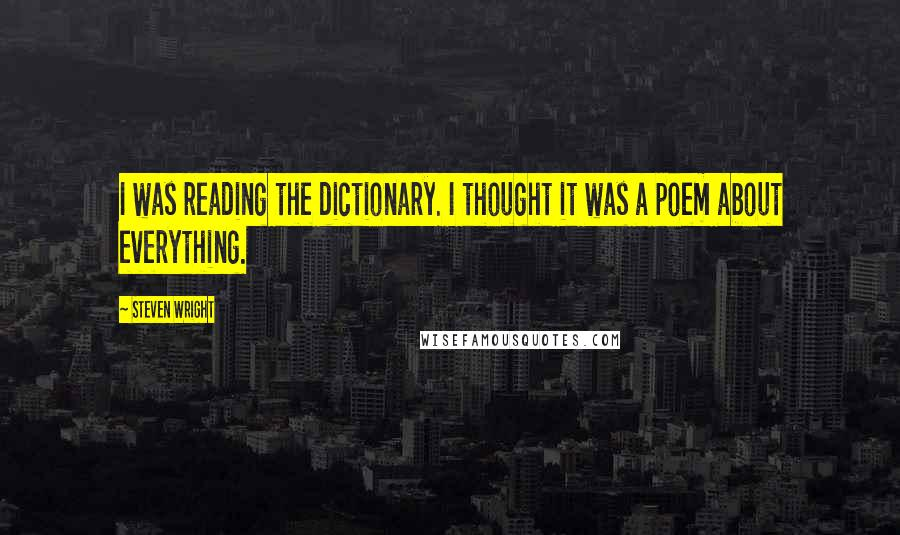 Steven Wright quotes: I was reading the dictionary. I thought it was a poem about everything.