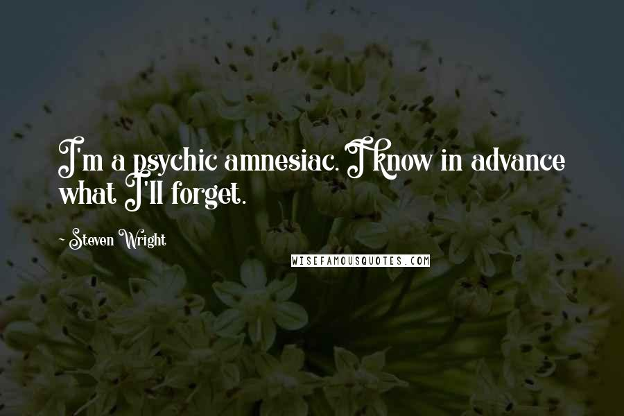 Steven Wright quotes: I'm a psychic amnesiac. I know in advance what I'll forget.