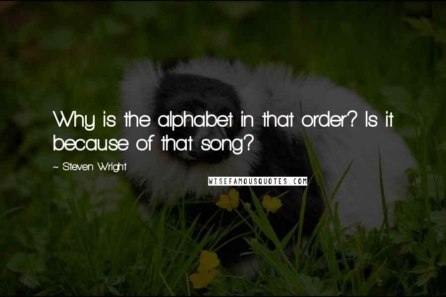 Steven Wright quotes: Why is the alphabet in that order? Is it because of that song?