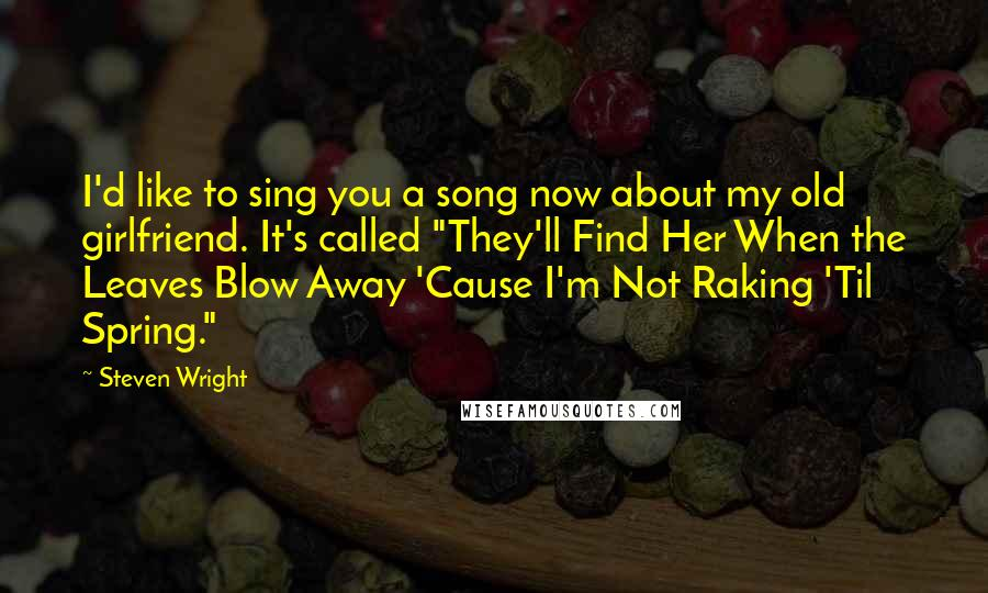 "Steven Wright quotes: I'd like to sing you a song now about my old girlfriend. It's called ""They'll Find Her When the Leaves Blow Away 'Cause I'm Not Raking 'Til Spring."""