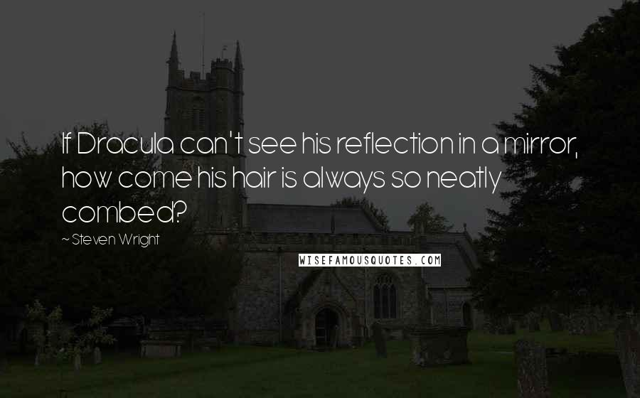 Steven Wright quotes: If Dracula can't see his reflection in a mirror, how come his hair is always so neatly combed?