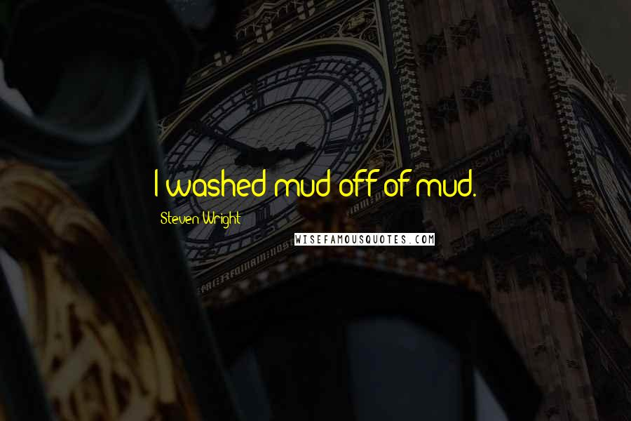 Steven Wright quotes: I washed mud off of mud.