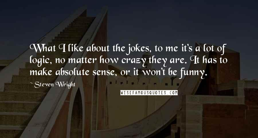Steven Wright quotes: What I like about the jokes, to me it's a lot of logic, no matter how crazy they are. It has to make absolute sense, or it won't be funny.