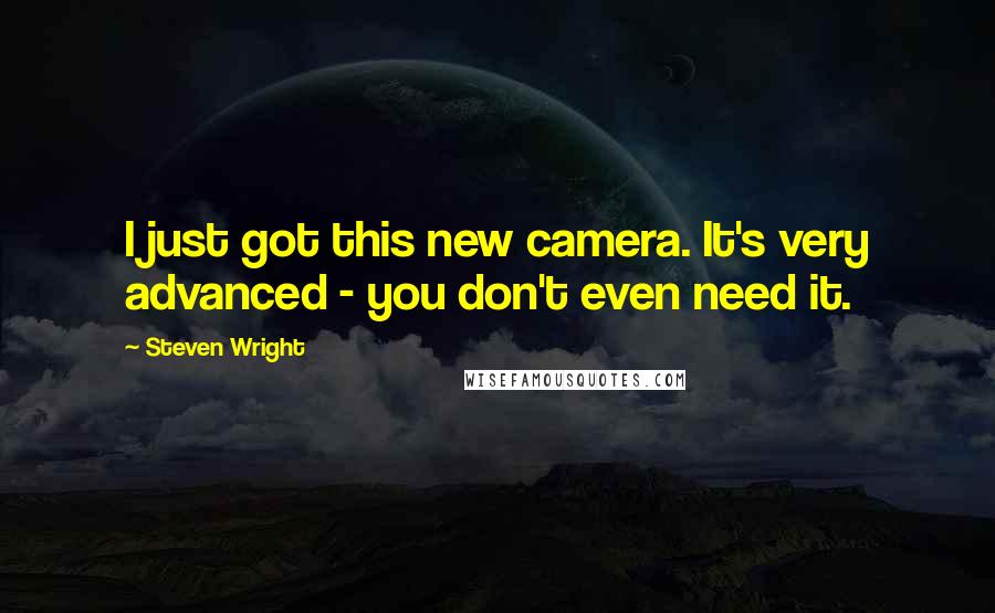 Steven Wright quotes: I just got this new camera. It's very advanced - you don't even need it.