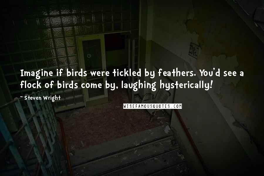 Steven Wright quotes: Imagine if birds were tickled by feathers. You'd see a flock of birds come by, laughing hysterically!