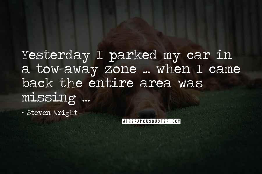 Steven Wright quotes: Yesterday I parked my car in a tow-away zone ... when I came back the entire area was missing ...