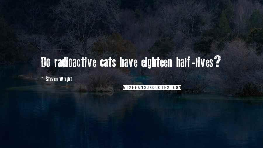 Steven Wright quotes: Do radioactive cats have eighteen half-lives?