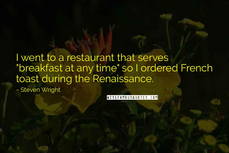 "Steven Wright quotes: I went to a restaurant that serves ""breakfast at any time"" so I ordered French toast during the Renaissance."