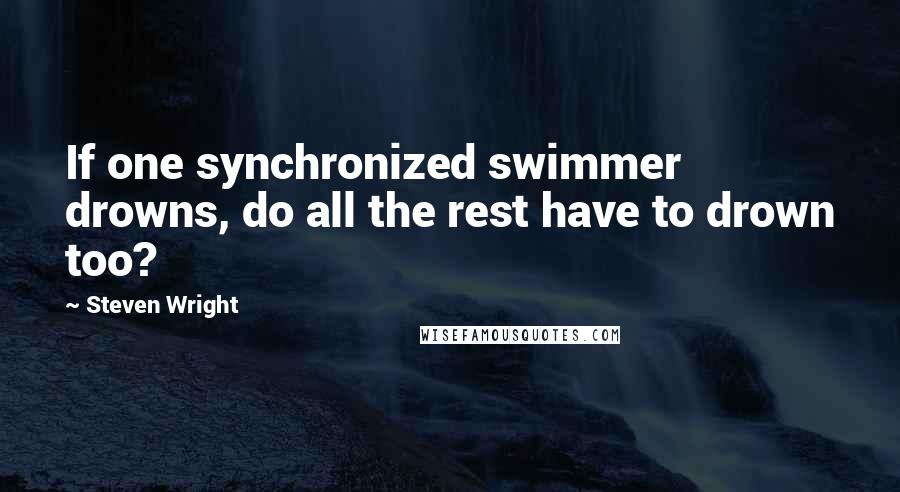 Steven Wright quotes: If one synchronized swimmer drowns, do all the rest have to drown too?