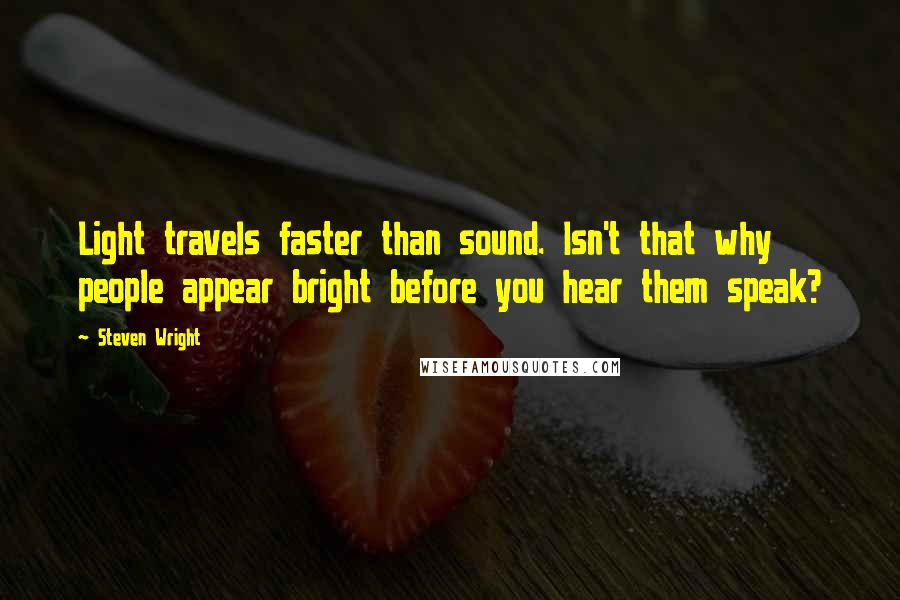 Steven Wright quotes: Light travels faster than sound. Isn't that why people appear bright before you hear them speak?